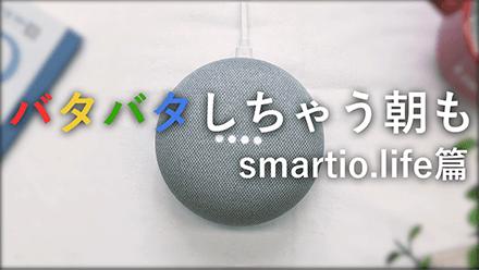 Google HomeとSmartio.lifeで毎日をワンランクアップ!